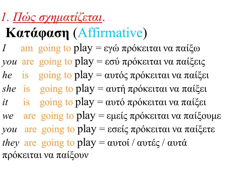 1. Πώς σχηματίζεται. Κατάφαση (Affirmative) I am going to play = εγώ πρόκειται να παίξω you are going to play = εσύ πρόκειται να παίξεις he is going t