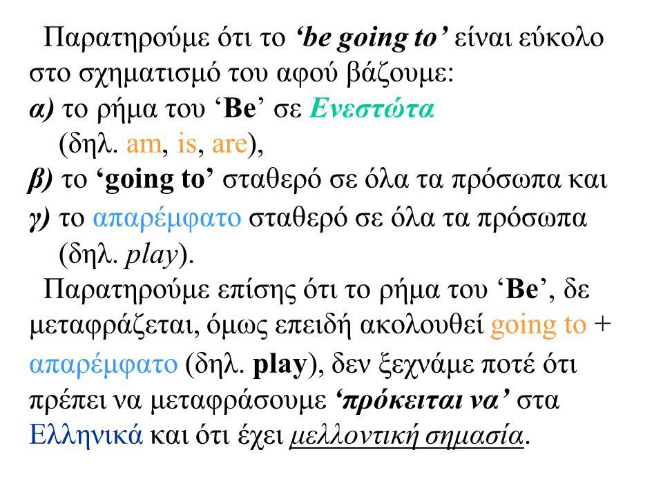 Παρατηρούμε ότι το 'be going to' είναι εύκολο στο σχηματισμό του αφού βάζουμε: α) το ρήμα του 'Be' σε Ενεστώτα (δηλ. am, is, are), β) το 'going to' στ