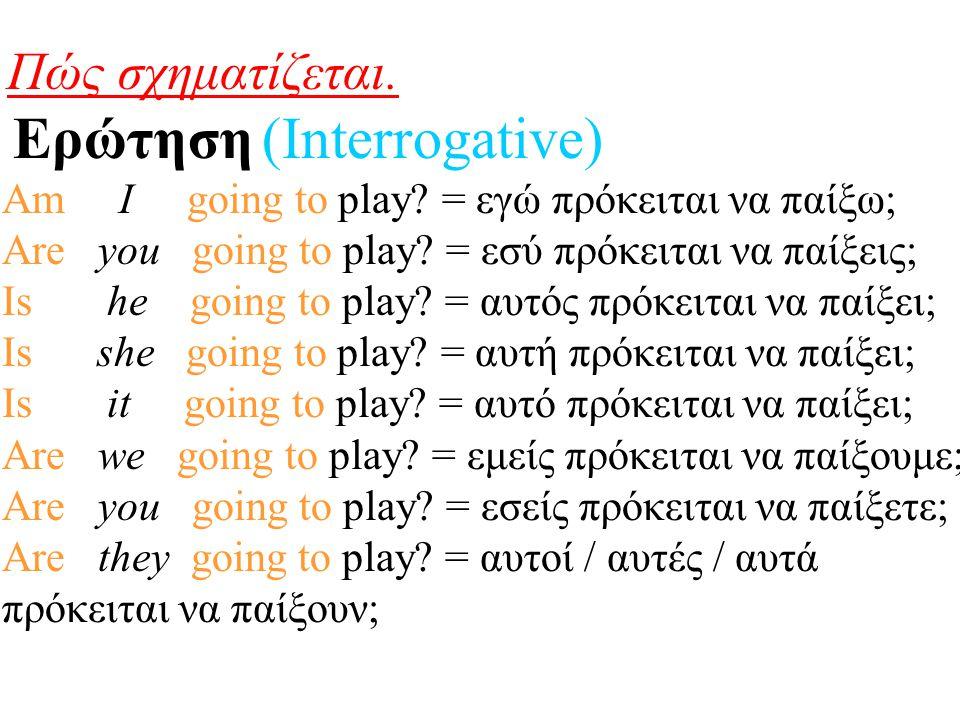 Πώς σχηματίζεται. Ερώτηση (Interrogative) Am I going to play? = εγώ πρόκειται να παίξω; Are you going to play? = εσύ πρόκειται να παίξεις; Is he going