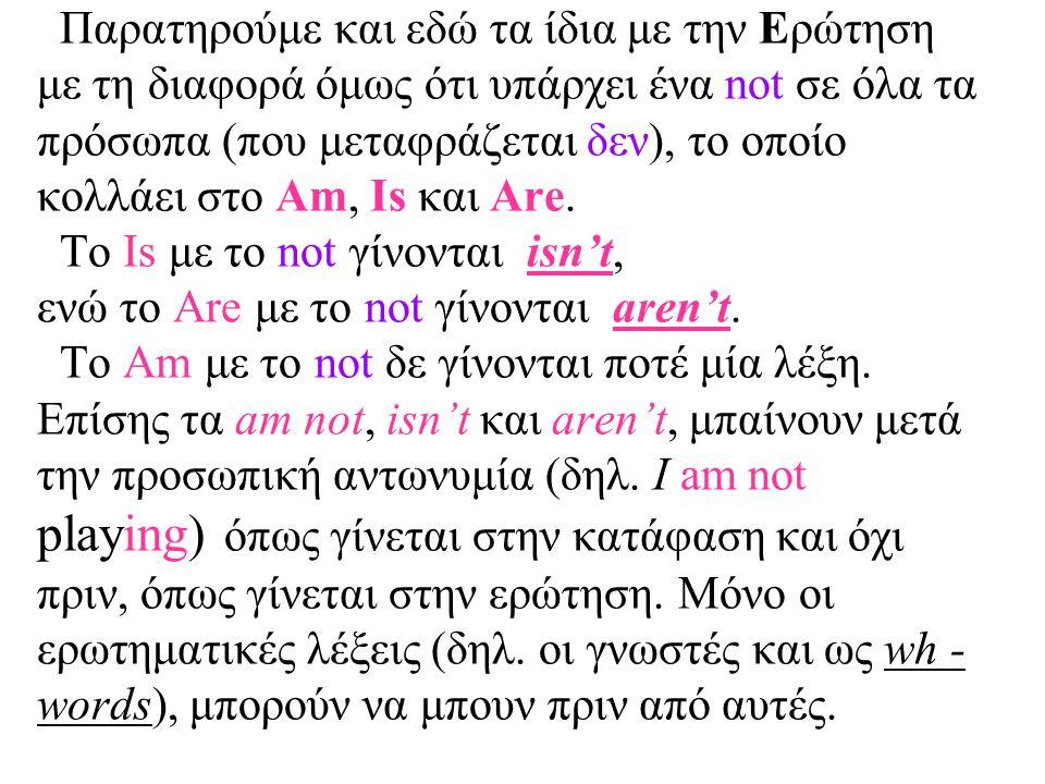 Παρατηρούμε και εδώ τα ίδια με την Ερώτηση με τη διαφορά όμως ότι υπάρχει ένα not σε όλα τα πρόσωπα (που μεταφράζεται δεν), το οποίο κολλάει στο Am, I