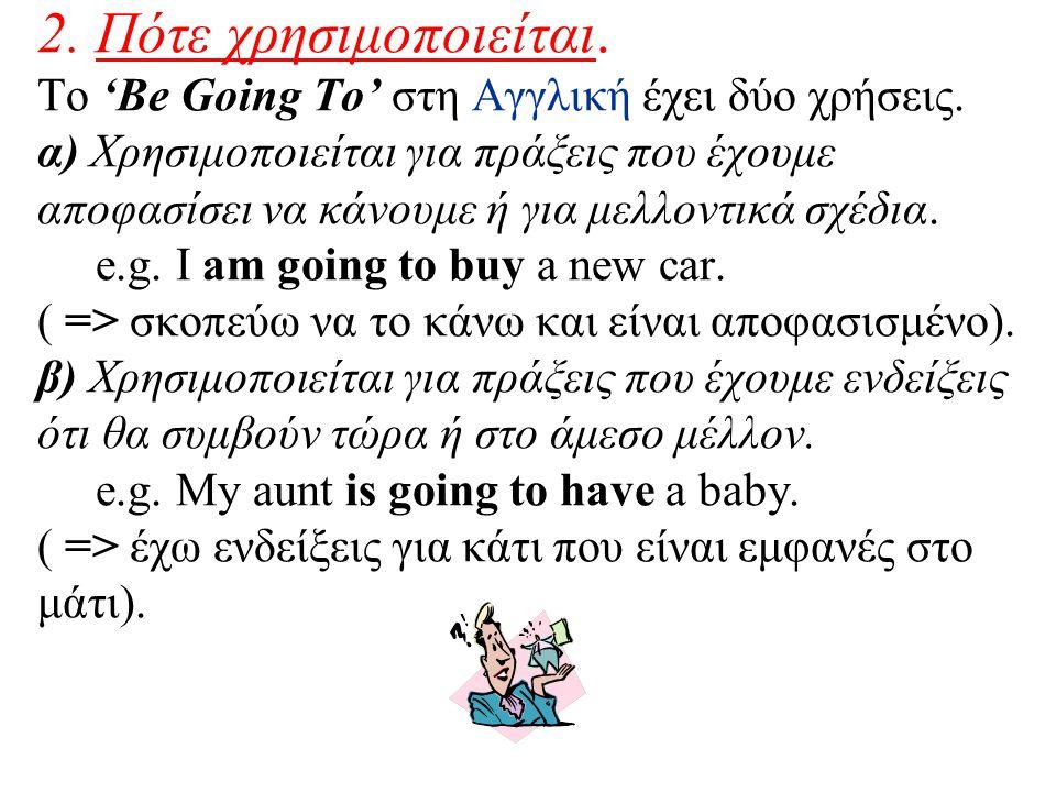 2. Πότε χρησιμοποιείται. Το 'Be Going To' στη Αγγλική έχει δύο χρήσεις. α) Χρησιμοποιείται για πράξεις που έχουμε αποφασίσει να κάνουμε ή για μελλοντι