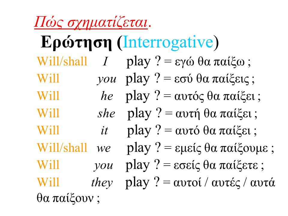 Πώς σχηματίζεται. Ερώτηση (Interrogative) Will/shall I play ? = εγώ θα παίξω ; Will you play ? = εσύ θα παίξεις ; Will he play ? = αυτός θα παίξει ; W