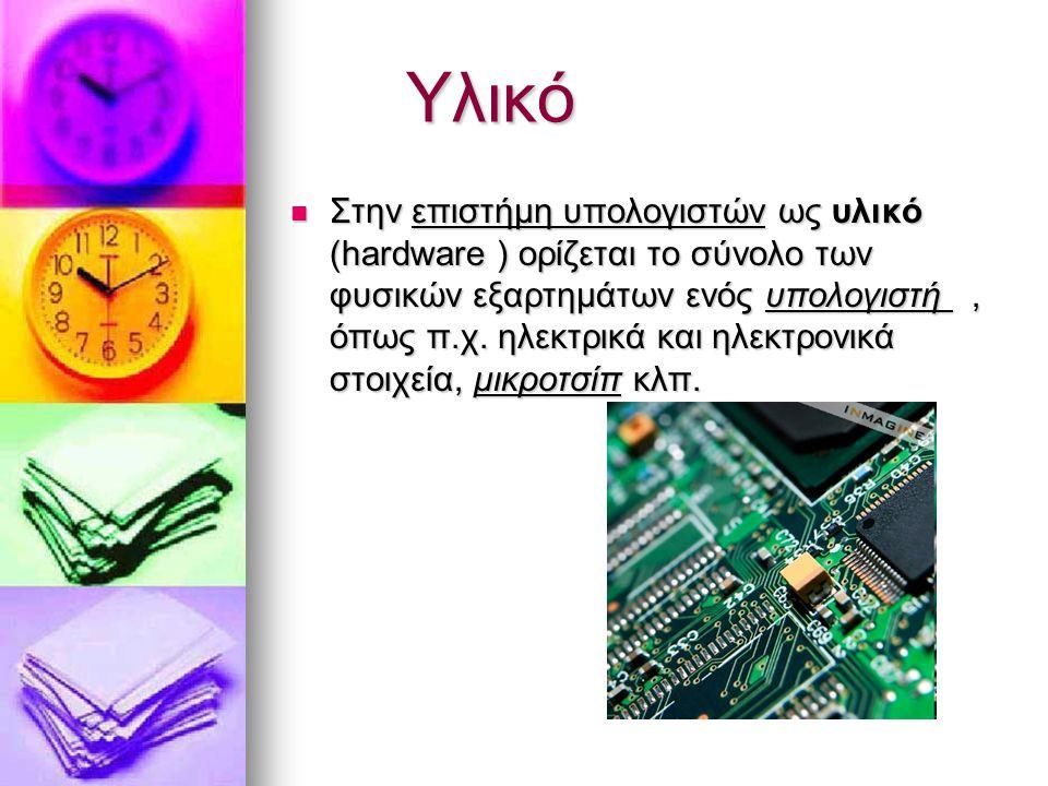 Υλικό Στην επιστήμη υπολογιστών ως υλικό (hardware ) ορίζεται το σύνολο των φυσικών εξαρτημάτων ενός υπολογιστή, όπως π.χ. ηλεκτρικά και ηλεκτρονικά σ