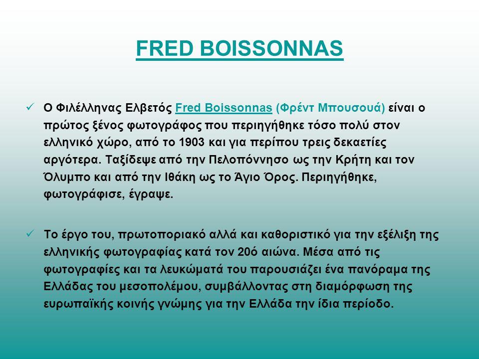 FRED BOISSONNAS O Φιλέλληνας Ελβετός Fred Boissonnas (Φρέντ Μπουσουά) είναι ο πρώτος ξένος φωτογράφος που περιηγήθηκε τόσο πολύ στον ελληνικό χώρο, από το 1903 και για περίπου τρεις δεκαετίες αργότερα.