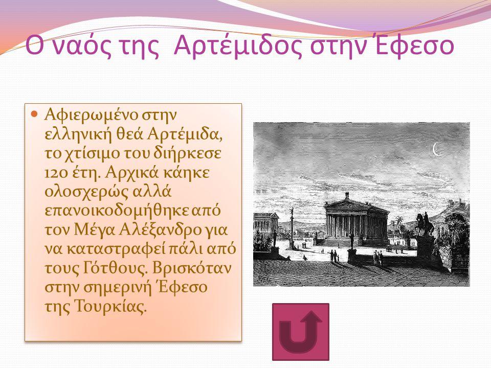 Ο ναός της Αρτέμιδος στην Έφεσο Αφιερωμένο στην ελληνική θεά Αρτέμιδα, το χτίσιμο του διήρκεσε 120 έτη. Αρχικά κάηκε ολοσχερώς αλλά επανοικοδομήθηκε α