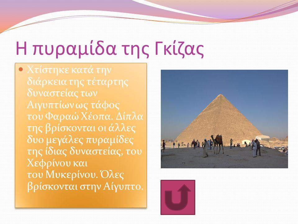 Η πυραμίδα της Γκίζας Χτίστηκε κατά την διάρκεια της τέταρτης δυναστείας των Αιγυπτίων ως τάφος του Φαραώ Χέοπα. Δίπλα της βρίσκονται οι άλλες δυο μεγ