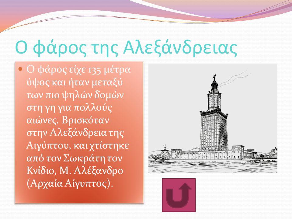 Ο φάρος της Αλεξάνδρειας Ο φάρος είχε 135 μέτρα ύψος και ήταν μεταξύ των πιο ψηλών δομών στη γη για πολλούς αιώνες. Βρισκόταν στην Αλεξάνδρεια της Αιγ