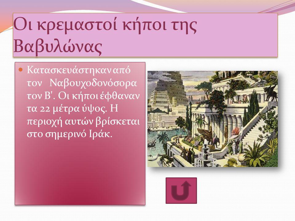 Οι κρεμαστοί κήποι της Βαβυλώνας Κατασκευάστηκαν από τον Ναβουχοδονόσορα τον Β'. Οι κήποι έφθαναν τα 22 μέτρα ύψος. Η περιοχή αυτών βρίσκεται στο σημε