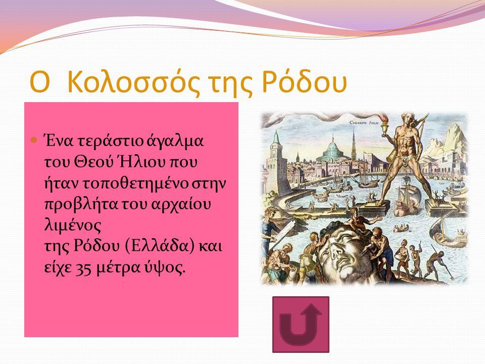 Ο Κολοσσός της Ρόδου Ένα τεράστιο άγαλμα του Θεού Ήλιου που ήταν τοποθετημένο στην προβλήτα του αρχαίου λιμένος της Ρόδου (Ελλάδα) και είχε 35 μέτρα ύψος.