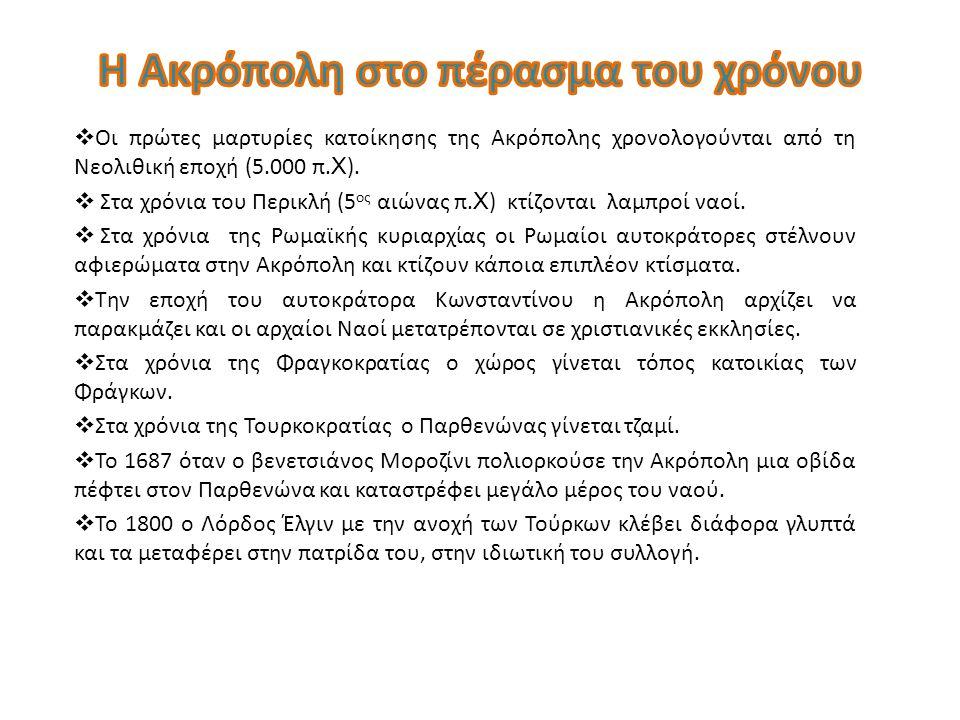  Οι πρώτες μαρτυρίες κατοίκησης της Ακρόπολης χρονολογούνται από τη Νεολιθική εποχή (5.000 π. Χ ).  Στα χρόνια του Περικλή (5 ος αιώνας π. Χ ) κτίζο