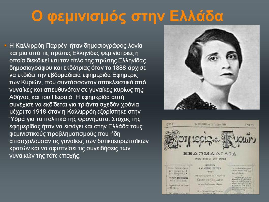 Ο φεμινισμός στην Ελλάδα  Η Καλλιρρόη Παρρέν ήταν δημοσιογράφος λογία και μια από τις πρώτες Ελληνίδες φεμινίστριες η οποία διεκδικεί και τον τίτλο τ