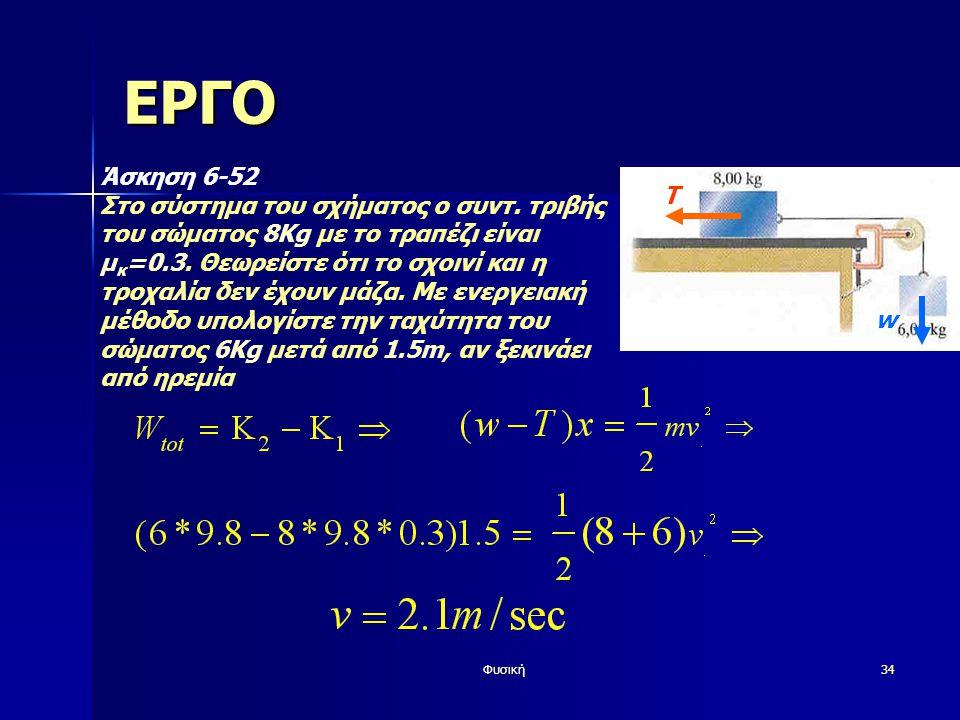 Φυσική34 ΕΡΓΟ Άσκηση 6-52 Στο σύστημα του σχήματος ο συντ. τριβής του σώματος 8Kg με το τραπέζι είναι μ κ =0.3. Θεωρείστε ότι το σχοινί και η τροχαλία