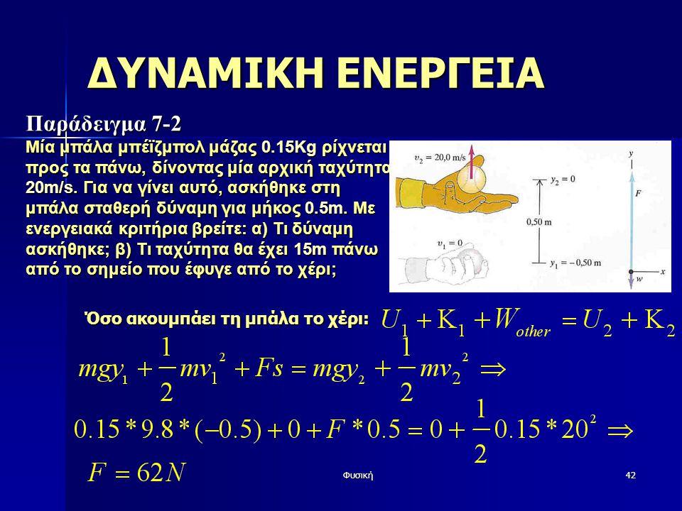 Φυσική42 ΔΥΝΑΜΙΚΗ ΕΝΕΡΓΕΙΑ Παράδειγμα 7-2 Μία μπάλα μπέϊζμπολ μάζας 0.15Kg ρίχνεται προς τα πάνω, δίνοντας μία αρχική ταχύτητα 20m/s. Για να γίνει αυτ