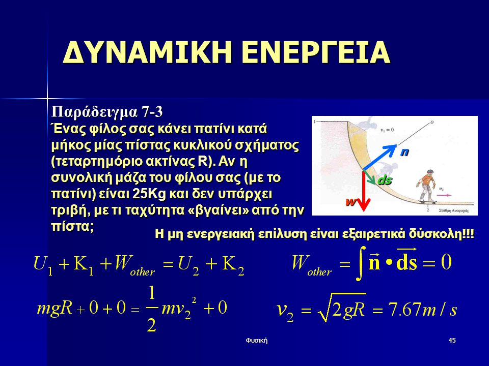 Φυσική45 ΔΥΝΑΜΙΚΗ ΕΝΕΡΓΕΙΑ Παράδειγμα 7-3 Ένας φίλος σας κάνει πατίνι κατά μήκος μίας πίστας κυκλικού σχήματος (τεταρτημόριο ακτίνας R). Αν η συνολική
