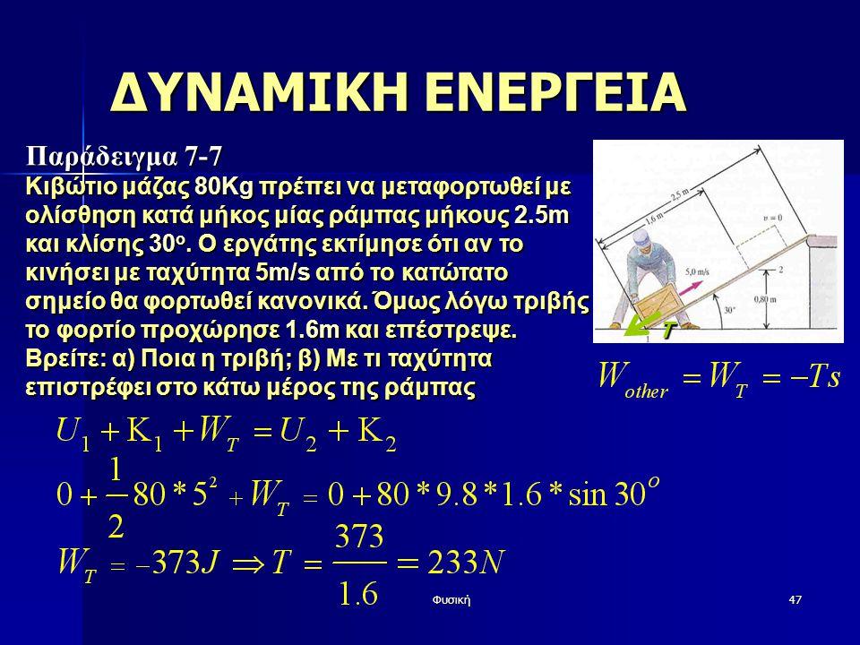 Φυσική47 ΔΥΝΑΜΙΚΗ ΕΝΕΡΓΕΙΑ Παράδειγμα 7-7 Κιβώτιο μάζας 80Kg πρέπει να μεταφορτωθεί με ολίσθηση κατά μήκος μίας ράμπας μήκους 2.5m και κλίσης 30 ο. Ο