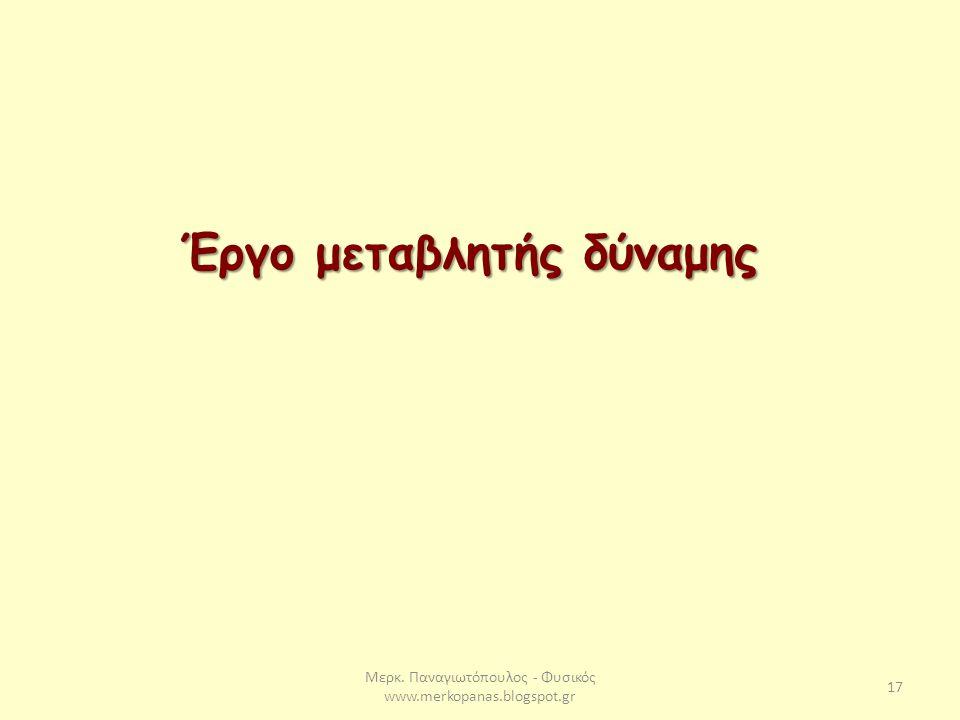 Μερκ. Παναγιωτόπουλος - Φυσικός www.merkopanas.blogspot.gr 17 Έργο μεταβλητής δύναμης