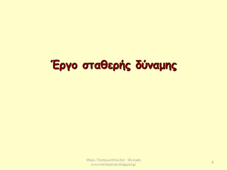 Μερκ. Παναγιωτόπουλος - Φυσικός www.merkopanas.blogspot.gr 8 Έργο σταθερής δύναμης