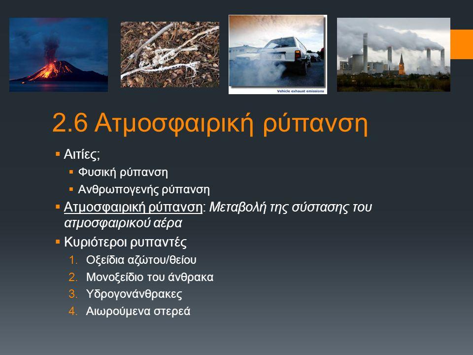 2.6 Ατμοσφαιρική ρύπανση  Αιτίες;  Φυσική ρύπανση  Ανθρωπογενής ρύπανση  Ατμοσφαιρική ρύπανση: Μεταβολή της σύστασης του ατμοσφαιρικού αέρα  Κυρι