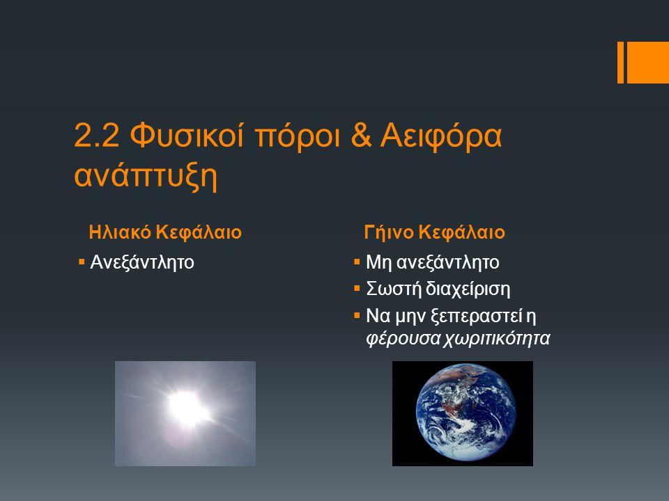 Ηλιακό ΚεφάλαιοΓήινο Κεφάλαιο 2.2 Φυσικοί πόροι & Αειφόρα ανάπτυξη  Ανεξάντλητο  Μη ανεξάντλητο  Σωστή διαχείριση  Να μην ξεπεραστεί η φέρουσα χωρ
