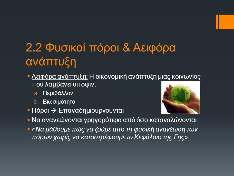 2.2 Φυσικοί πόροι & Αειφόρα ανάπτυξη  Αειφόρα ανάπτυξη: Η οικονομική ανάπτυξη μιας κοινωνίας που λαμβάνει υπόψιν: a.Περιβάλλον b.Βιωσιμότητα  Πόροι