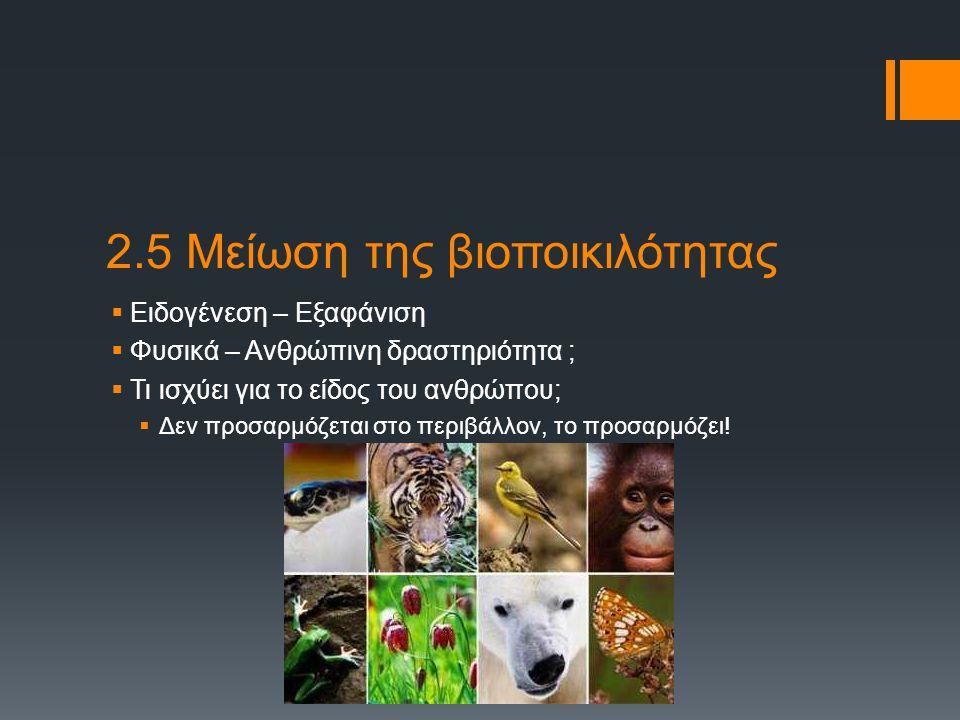 2.5 Μείωση της βιοποικιλότητας (Άνθρωπος)  Γιατί χρειάζεται η βιοποικιλότητα;  Ισορροπία στη φύση  Επιβίωση  Νέες χρήσεις φυσικών πόρων (εκμετάλλευση)  Πώς αλλιώς παρεμβαίνει στη γενετική ποικιλότητα;  Γενετικώς τροποποιημένοι οργανισμοί