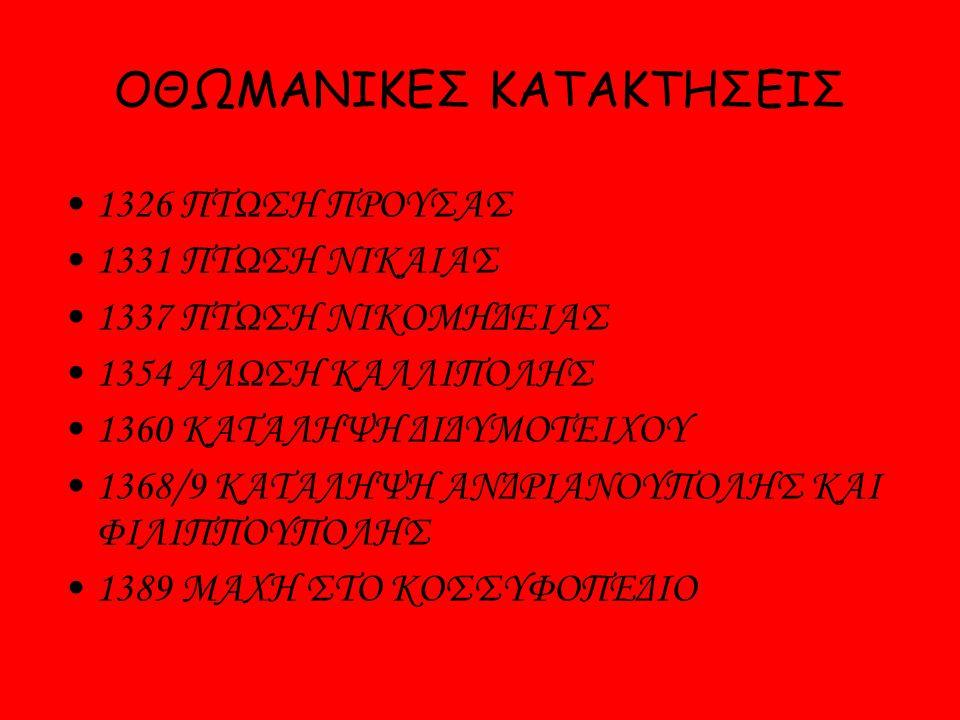 ΟΘΩΜΑΝΙΚΕΣ ΚΑΤΑΚΤΗΣΕΙΣ 1326 ΠΤΩΣΗ ΠΡΟΥΣΑΣ 1331 ΠΤΩΣΗ ΝΙΚΑΙΑΣ 1337 ΠΤΩΣΗ ΝΙΚΟΜΗΔΕΙΑΣ 1354 ΑΛΩΣΗ ΚΑΛΛΙΠΟΛΗΣ 1360 ΚΑΤΑΛΗΨΗ ΔΙΔΥΜΟΤΕΙΧΟΥ 1368/9 ΚΑΤΑΛΗΨΗ ΑΝΔΡΙΑΝΟΥΠΟΛΗΣ ΚΑΙ ΦΙΛΙΠΠΟΥΠΟΛΗΣ 1389 ΜΑΧΗ ΣΤΟ ΚΟΣΣΥΦΟΠΕΔΙΟ