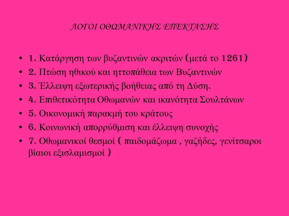 ΛΟΓΟΙ ΟΘΩΜΑΝΙΚΗΣ ΕΠΕΚΤΑΣΗΣ 1. Κατάργηση των βυζαντινών ακριτών ( μετά το 1261) 2. Πτώση ηθικού και ηττο π άθεια των Βυζαντινών 3. Έλλειψη εξωτερικής β