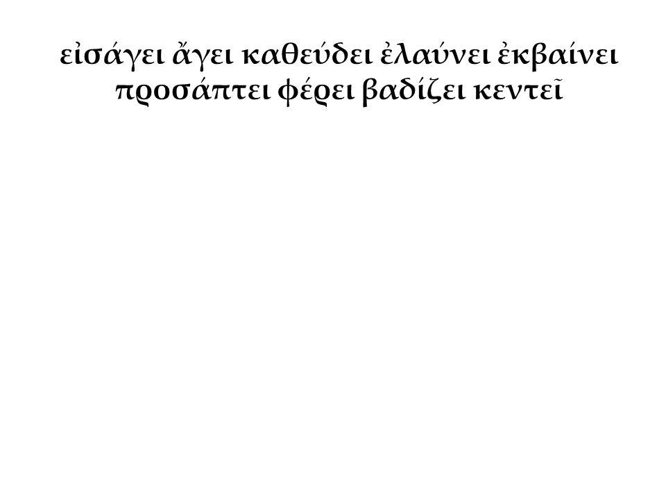 εἰσάγει ἄγει καθεύδει ἐλαύνει ἐκβαίνει προσάπτει φέρει βαδίζει κεντεῖ ὁ Δικαιόπολις ἐλαύνει τοὺς βοῦς