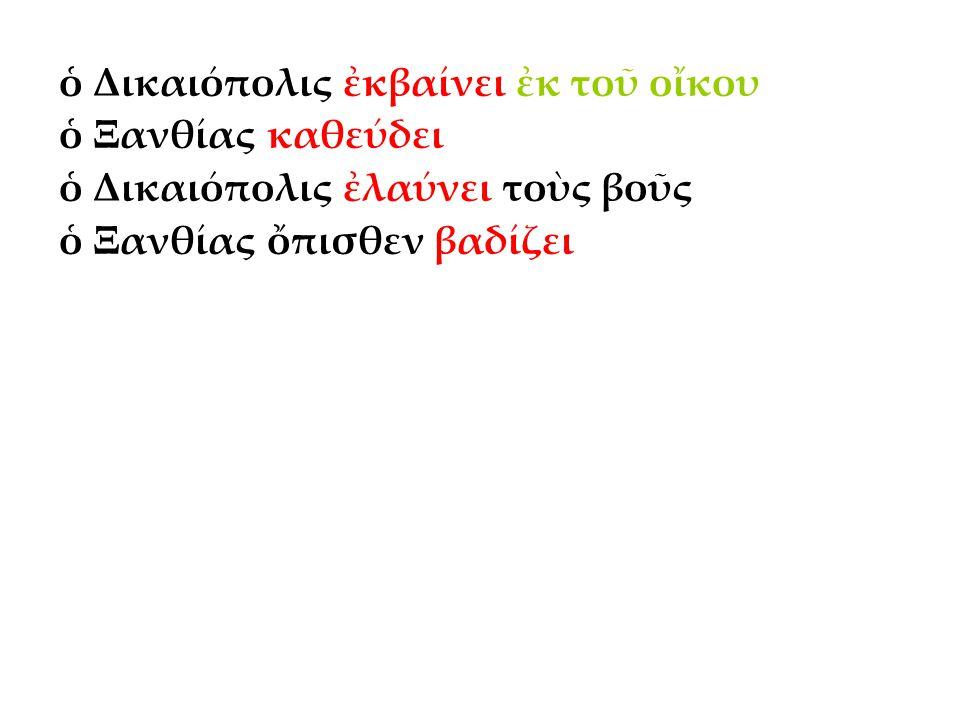 ὁ Δικαιόπολις ἐκβαίνει ἐκ τοῦ οἴκου ὁ Ξανθίας καθεύδει ὁ Δικαιόπολις ἐλαύνει τοὺς βοῦς ὁ Ξανθίας ὄπισθεν βαδίζει ὁ Δικαιόπολις εἰσάγει τοὺς βοῦς εἰς τὸν ἀγρὸν ὁ Δικαιόπολις ἄγει τοὺς βοῦς ὑπὸ τὸ ζυγόν ὁ Δικαιόπολις προσάπτει τὸ ἄροτρον ὁ Δικαιόπολις κεντεῖ τοὺς βοῦς ὁ Δικαιόπολις βλέπει τὸν δοῦλον καὶ καλεῖ αὐτόν