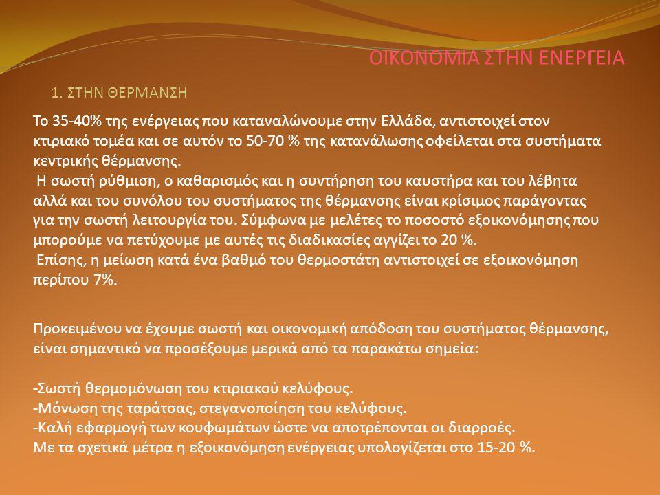 ΟΙΚΟΝΟΜΙΑ ΣΤΗΝ ΕΝΕΡΓΕΙΑ 1. ΣΤΗΝ ΘΕΡΜΑΝΣΗ Το 35-40% της ενέργειας που καταναλώνουμε στην Ελλάδα, αντιστοιχεί στον κτιριακό τομέα και σε αυτόν το 50-70