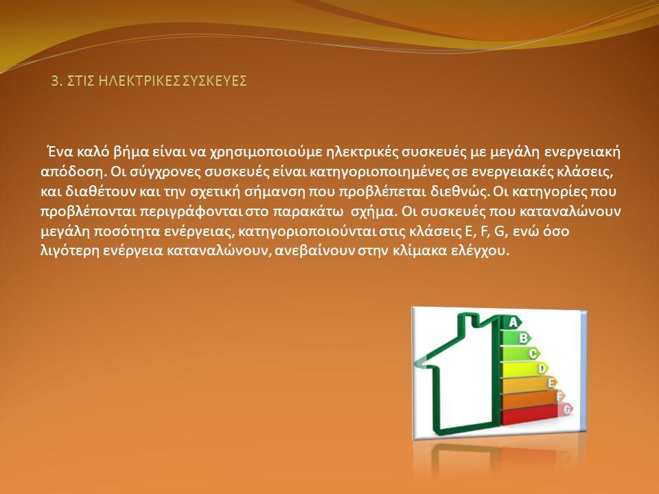 3. ΣΤΙΣ ΗΛΕΚΤΡΙΚΕΣ ΣΥΣΚΕΥΕΣ Ένα καλό βήμα είναι να χρησιμοποιούμε ηλεκτρικές συσκευές με μεγάλη ενεργειακή απόδοση. Οι σύγχρονες συσκευές είναι κατηγο