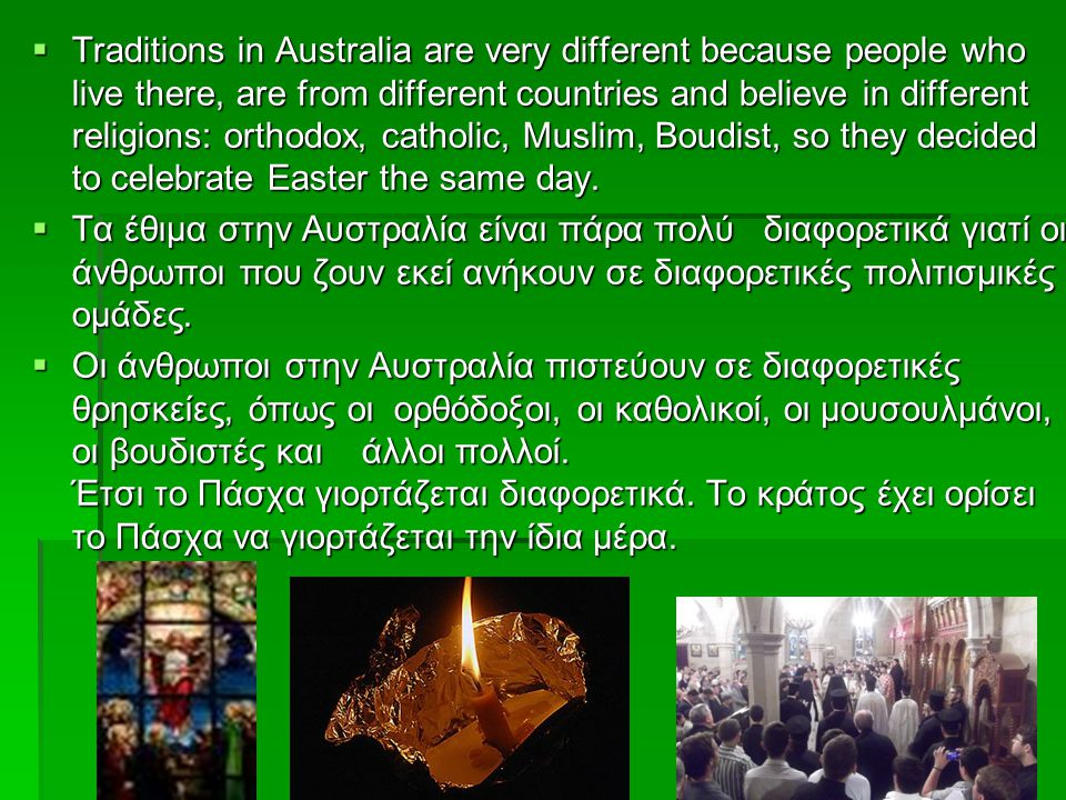  Traditions in Australia are very different because people who live there, are from different countries and believe in different religions: orthodox,