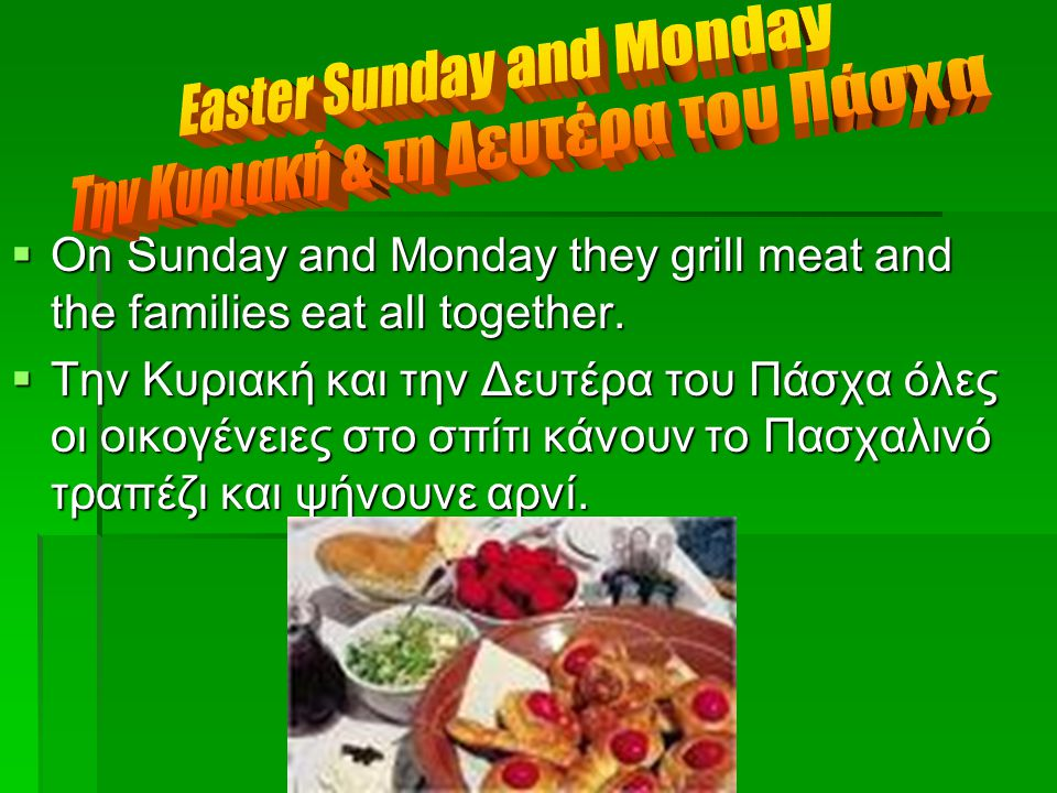  On Sunday and Monday they grill meat and the families eat all together.  Την Κυριακή και την Δευτέρα του Πάσχα όλες οι οικογένειες στο σπίτι κάνουν