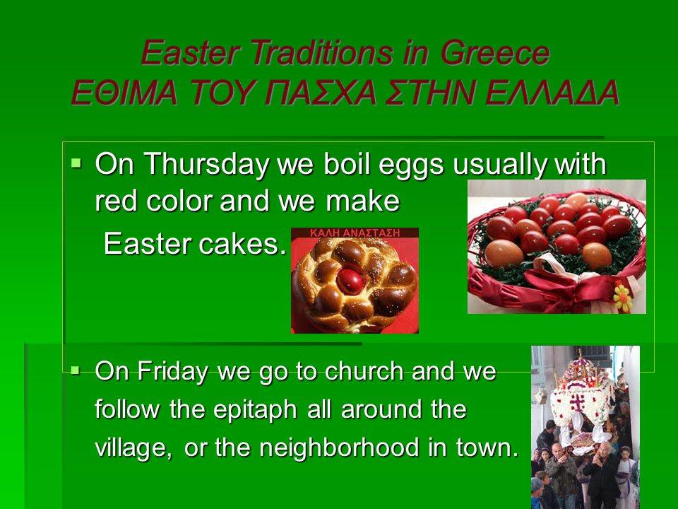 On Thursday we boil eggs usually with red color and we make Easter cakes. Easter cakes.  On Friday we go to church and we follow the epitaph all ar