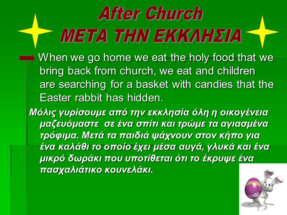 When we go home we eat the holy food that we bring back from church, we eat and children are searching for a basket with candies that the Easter rabbi