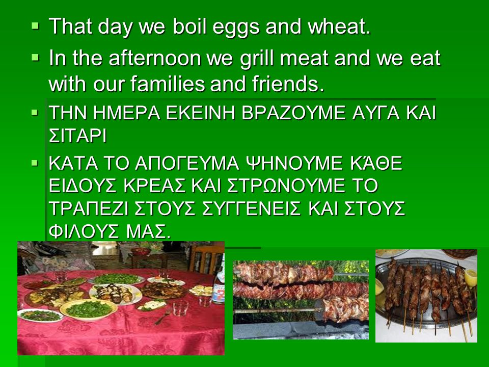  That day we boil eggs and wheat.  In the afternoon we grill meat and we eat with our families and friends.  ΤΗΝ ΗΜΕΡΑ ΕΚΕΙΝΗ ΒΡΑΖΟΥΜΕ ΑΥΓΑ ΚΑΙ ΣΙΤ