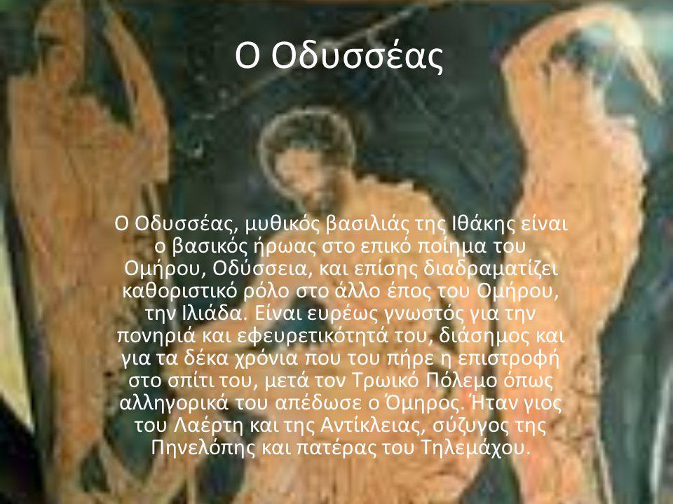 O Οδυσσέας Ο Οδυσσέας, μυθικός βασιλιάς της Ιθάκης είναι ο βασικός ήρωας στο επικό ποίημα του Ομήρου, Οδύσσεια, και επίσης διαδραματίζει καθοριστικό ρόλο στο άλλο έπος του Ομήρου, την Ιλιάδα.