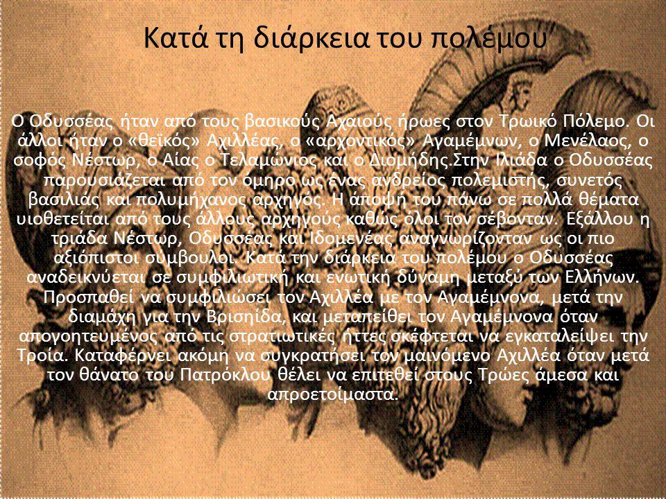 Κατά τη διάρκεια του πολέμου Ο Οδυσσέας ήταν από τους βασικούς Αχαιούς ήρωες στον Τρωικό Πόλεμο. Οι άλλοι ήταν ο «θεϊκός» Αχιλλέας, ο «αρχοντικός» Αγα