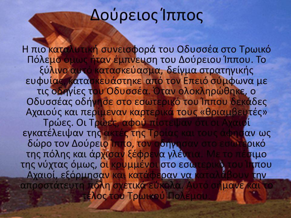 Δούρειος Ίππος Η πιο καταλυτική συνεισφορά του Οδυσσέα στο Τρωικό Πόλεμο όμως ήταν έμπνευση του Δούρειου Ίππου. Το ξύλινο αυτό κατασκεύασμα, δείγμα στ