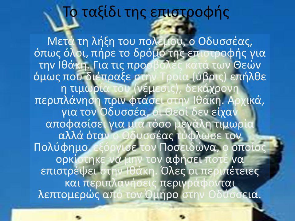 Το ταξίδι της επιστροφής Μετά τη λήξη του πολέμου, ο Οδυσσέας, όπως όλοι, πήρε το δρόμο της επιστροφής για την Ιθάκη. Για τις προσβολές κατά των Θεών