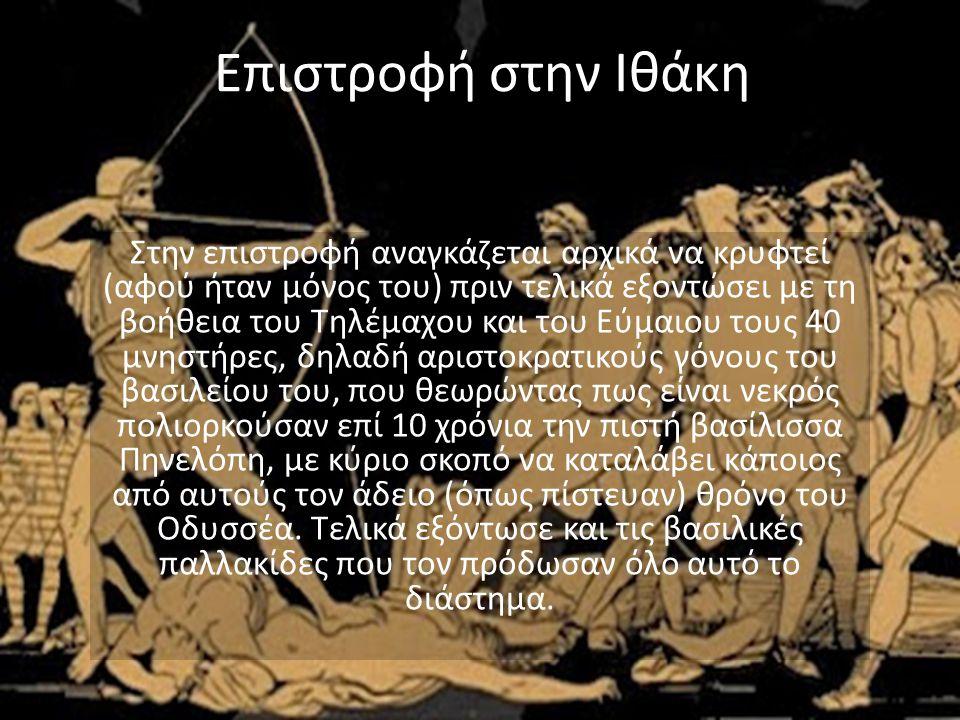 Επιστροφή στην Ιθάκη Στην επιστροφή αναγκάζεται αρχικά να κρυφτεί (αφού ήταν μόνος του) πριν τελικά εξοντώσει με τη βοήθεια του Τηλέμαχου και του Εύμαιου τους 40 μνηστήρες, δηλαδή αριστοκρατικούς γόνους του βασιλείου του, που θεωρώντας πως είναι νεκρός πολιορκούσαν επί 10 χρόνια την πιστή βασίλισσα Πηνελόπη, με κύριο σκοπό να καταλάβει κάποιος από αυτούς τον άδειο (όπως πίστευαν) θρόνο του Οδυσσέα.