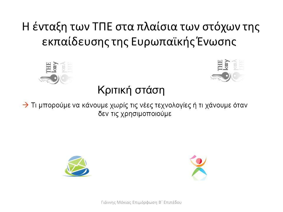 Η ένταξη των ΤΠΕ στα πλαίσια των στόχων της εκπαίδευσης της Ευρωπαϊκής Ένωσης Κριτική στάση  Τι μπορούμε να κάνουμε χωρίς τις νέες τεχνολογίες ή τι χάνουμε όταν δεν τις χρησιμοποιούμε Γιάννης Μόκιας Επιμόρφωση Β΄ Επιπέδου