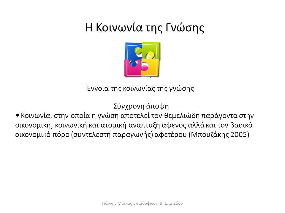 H Κοινωνία της Γνώσης Έννοια της κοινωνίας της γνώσης Σύγχρονη άποψη Κοινωνία, στην οποία η γνώση αποτελεί τον θεμελιώδη παράγοντα στην οικονομική, κοινωνική και ατομική ανάπτυξη αφενός αλλά και τον βασικό οικονομικό πόρο (συντελεστή παραγωγής) αφετέρου (Μπουζάκης 2005) Γιάννης Μόκιας Επιμόρφωση Β΄ Επιπέδου