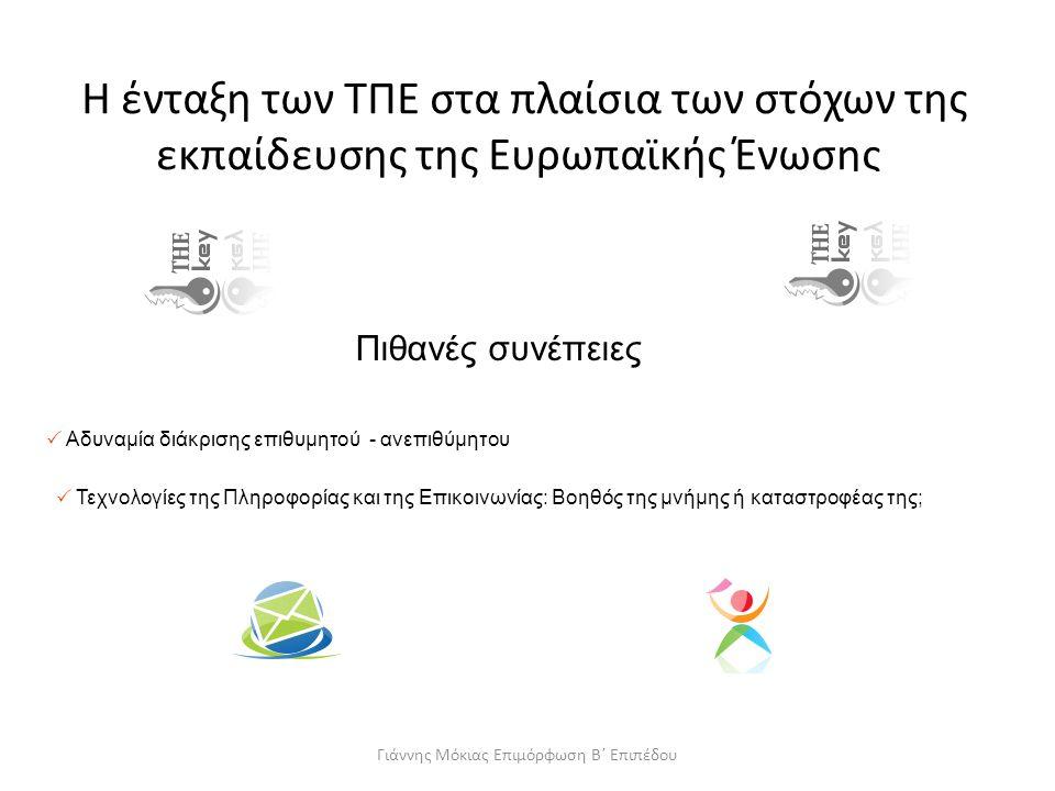 Η ένταξη των ΤΠΕ στα πλαίσια των στόχων της εκπαίδευσης της Ευρωπαϊκής Ένωσης Πιθανές συνέπειες  Αδυναμία διάκρισης επιθυμητού - ανεπιθύμητου  Τεχνολογίες της Πληροφορίας και της Επικοινωνίας: Βοηθός της μνήμης ή καταστροφέας της; Γιάννης Μόκιας Επιμόρφωση Β΄ Επιπέδου