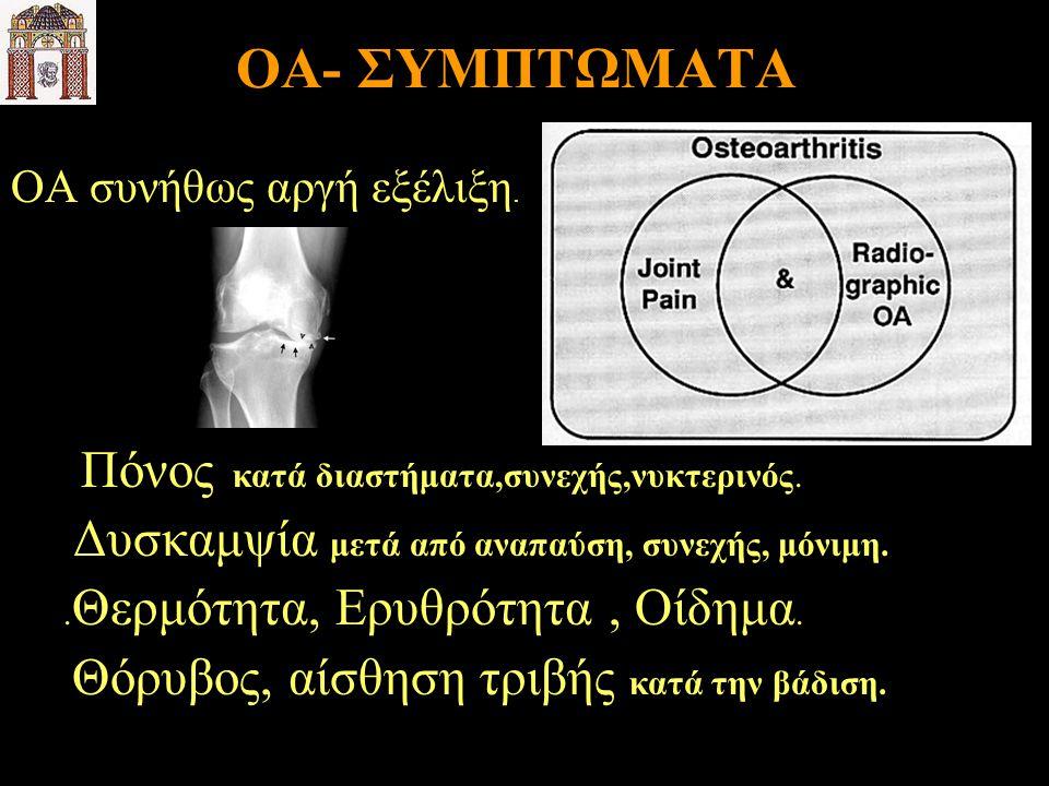 ΟΑ- ΣΥΜΠΤΩΜΑΤΑ ΟΑ συνήθως αργή εξέλιξη. Πόνος κατά διαστήματα,συνεχής,νυκτερινός. Δυσκαμψία μετά από αναπαύση, συνεχής, μόνιμη.. Θερμότητα, Ερυθρότητα