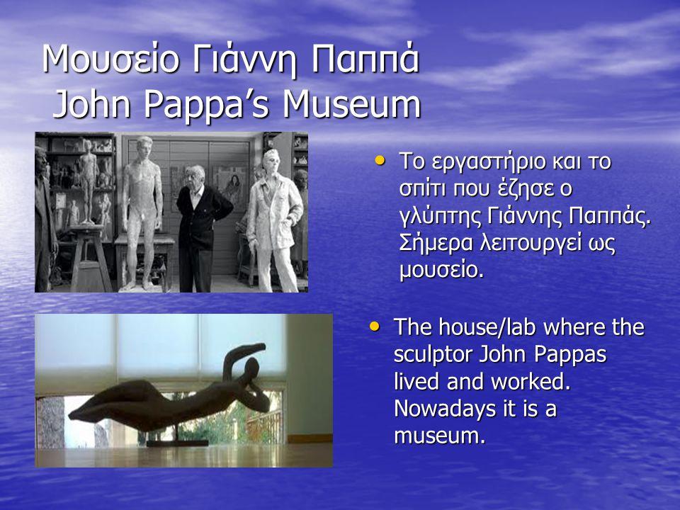Μουσείο Γιάννη Παππά John Pappa's Museum The house/lab where the sculptor John Pappas lived and worked. Nowadays it is a museum. The house/lab where t