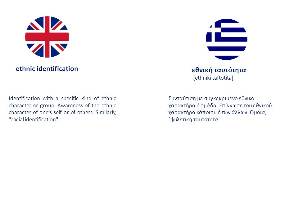 ethnic identification εθνική ταυτότητα [ethniki taftotita] Identification with a specific kind of ethnic character or group.