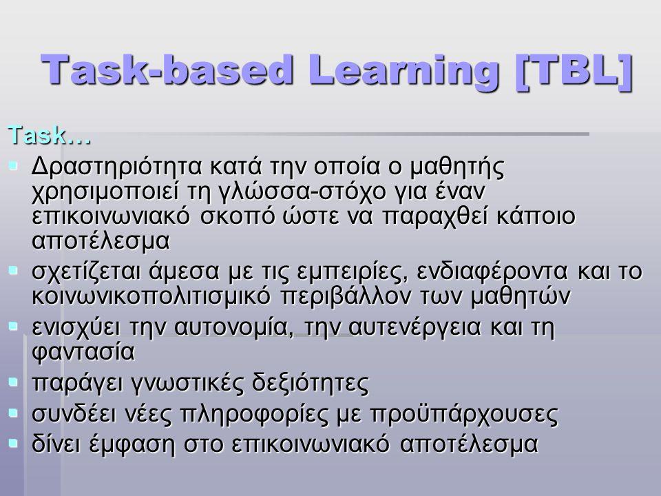 Task-based Learning [TBL] Task…  Δραστηριότητα κατά την οποία ο μαθητής χρησιμοποιεί τη γλώσσα-στόχο για έναν επικοινωνιακό σκοπό ώστε να παραχθεί κάποιο αποτέλεσμα  σχετίζεται άμεσα με τις εμπειρίες, ενδιαφέροντα και το κοινωνικοπολιτισμικό περιβάλλον των μαθητών  ενισχύει την αυτονομία, την αυτενέργεια και τη φαντασία  παράγει γνωστικές δεξιότητες  συνδέει νέες πληροφορίες με προϋπάρχουσες  δίνει έμφαση στο επικοινωνιακό αποτέλεσμα