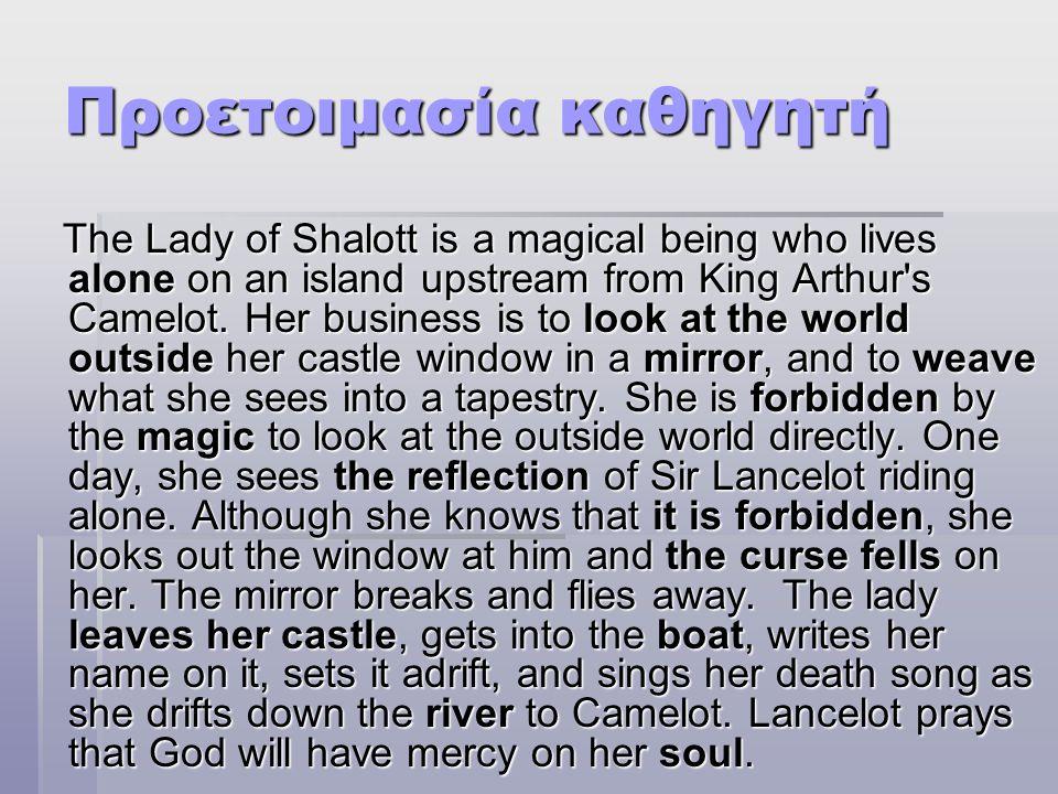 Προετοιμασία καθηγητή The Lady of Shalott is a magical being who lives alone on an island upstream from King Arthur s Camelot.