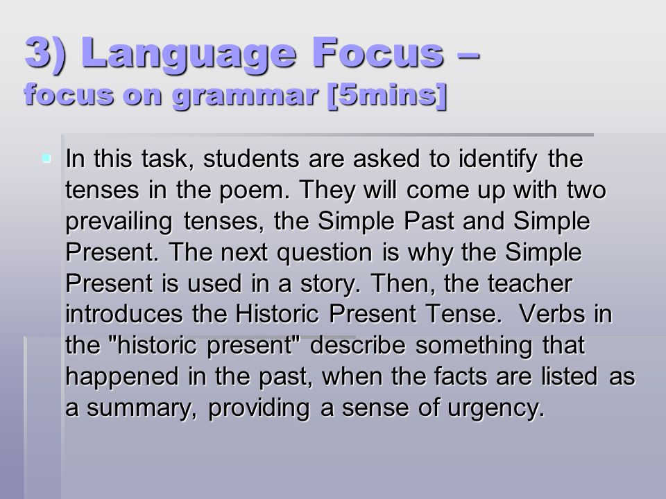 3) Language Focus – focus on grammar [5mins]  In this task, students are asked to identify the tenses in the poem. They will come up with two prevail